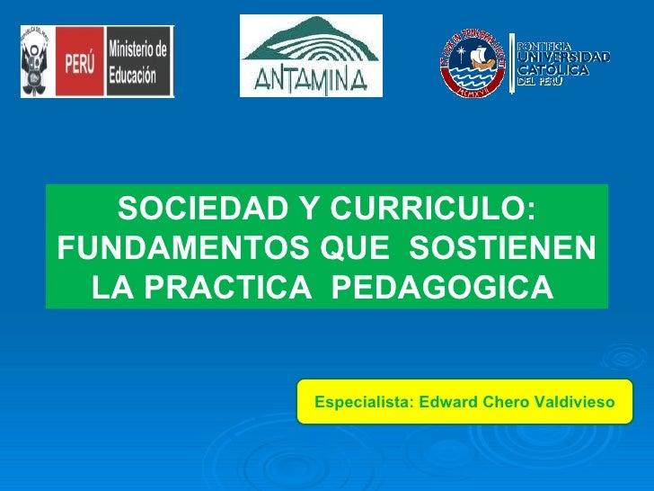 SOCIEDAD Y CURRICULO: FUNDAMENTOS QUE  SOSTIENEN LA PRACTICA  PEDAGOGICA  Especialista: Edward Chero Valdivieso
