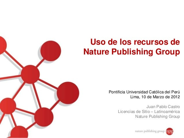 Uso de los recursos de Nature Publishing Group Pontificia Universidad Católica del Perú Lima, 10 de Marzo de 2012 Juan Pab...