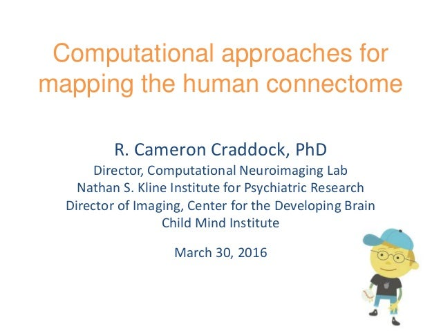 Computational approaches for mapping the human connectome R. Cameron Craddock, PhD Director, Computational Neuroimaging La...