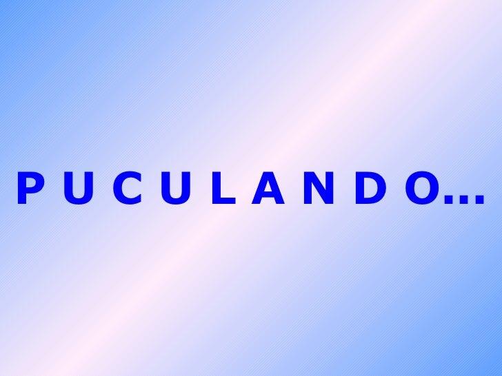 P U C U L A N D O...