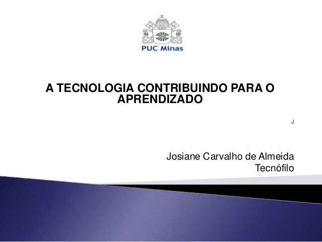 A TECNOLOGIA CONTRIBUINDO PARA O         APRENDIZADO                Josiane Carvalho de Almeida                           ...