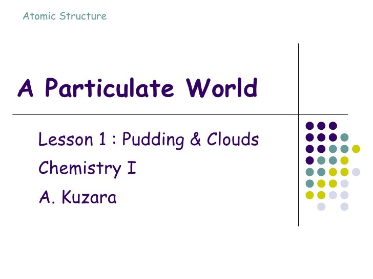 A Particulate World Lesson 1 : Pudding & Clouds Chemistry I A. Kuzara