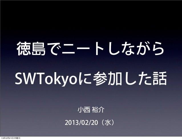徳島でニートしながら       SWTokyoに参加した話                 小西 裕介              2013/02/20(水)13年2月21日木曜日