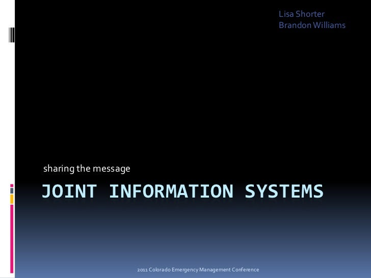 Joint Information Systems<br /> sharing the message<br />Lisa Shorter<br />Brandon Williams<br />2011 Colorado Emergency M...