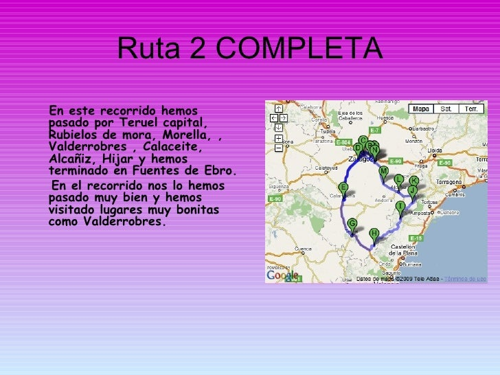 Ruta 2 COMPLETA <ul><li>En este recorrido hemos pasado por Teruel capital, Rubielos de mora, Morella, , Valderrobres , Cal...