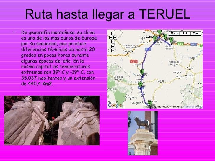 Ruta hasta llegar a TERUEL <ul><li>De geografía montañosa, su clima es uno de los más duros de Europa por su sequedad, que...