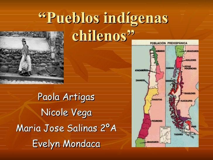 """"""" Pueblos indígenas chilenos"""" Paola Artigas Nicole Vega Maria Jose Salinas 2ºA Evelyn Mondaca"""
