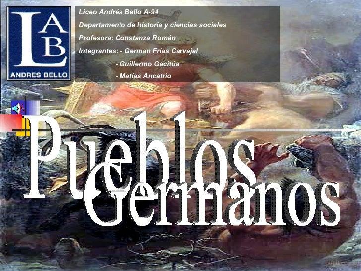 Pueblos Germanos Liceo Andrés Bello A-94 Departamento de historia y ciencias sociales  Profesora: Constanza Román Integran...