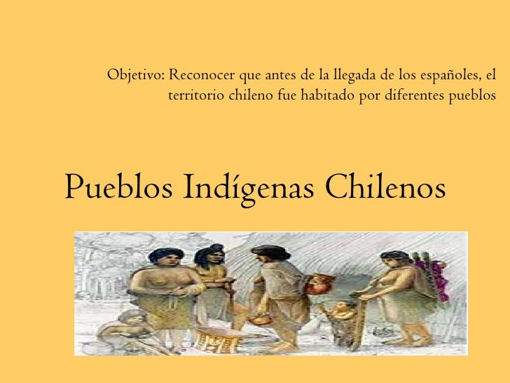 Pueblos Indígenas Chilenos Objetivo: Reconocer que antes de la llegada de los españoles, el territorio chileno fue habitad...
