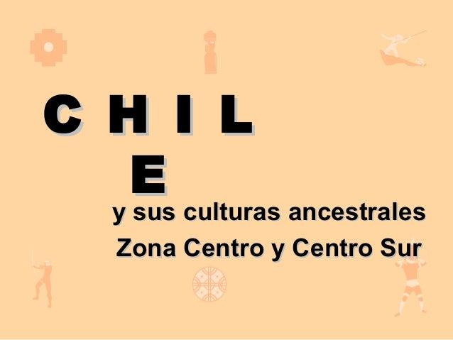 C H I L   E  y sus culturas ancestrales     y sus culturas ancestrales     Zona Centro y Centro Sur
