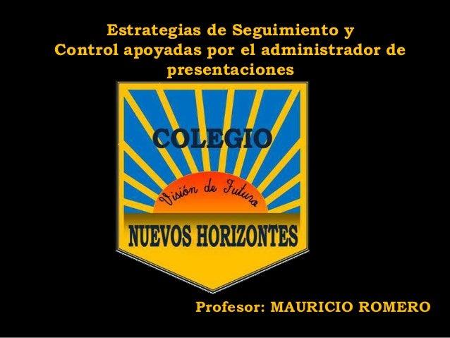 Estrategias de Seguimiento y Control apoyadas por el administrador de presentaciones  Profesor: MAURICIO ROMERO