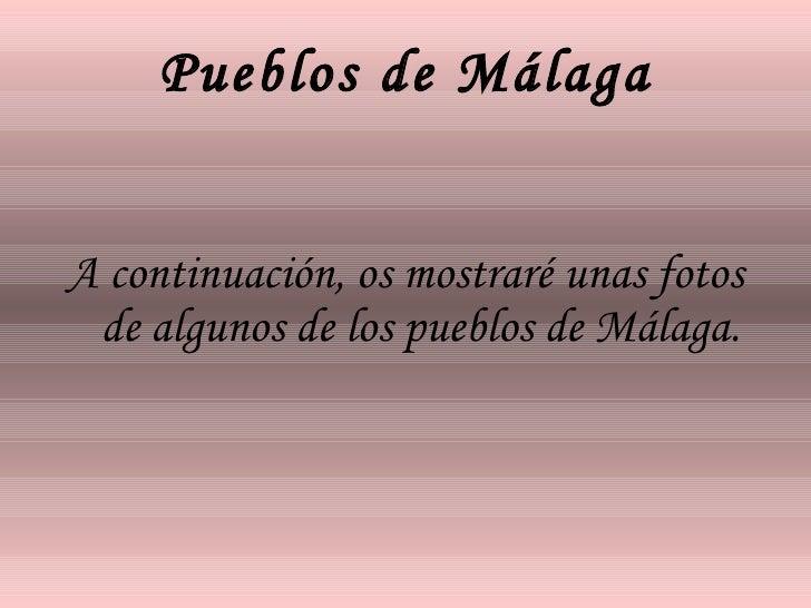 Pueblos de Málaga <ul><li>A continuación, os mostraré unas fotos de algunos de los pueblos de Málaga. </li></ul>