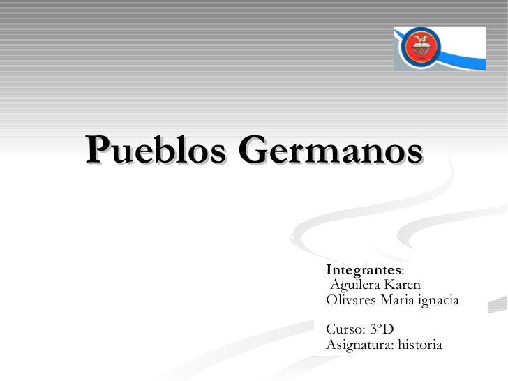 Pueblos Germanos Integrantes : Aguilera Karen Olivares Maria ignacia Curso: 3ºD Asignatura: historia