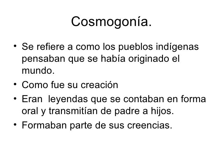 Cosmogonía. <ul><li>Se refiere a como los pueblos indígenas pensaban que se había originado el mundo. </li></ul><ul><li>Co...
