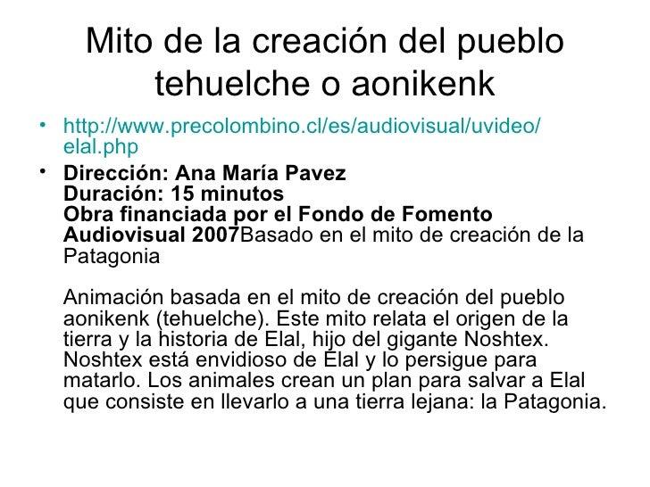 Mito de la creación del pueblo tehuelche o aonikenk <ul><li>http :// www.precolombino.cl /es/audiovisual/ uvideo / elal.ph...
