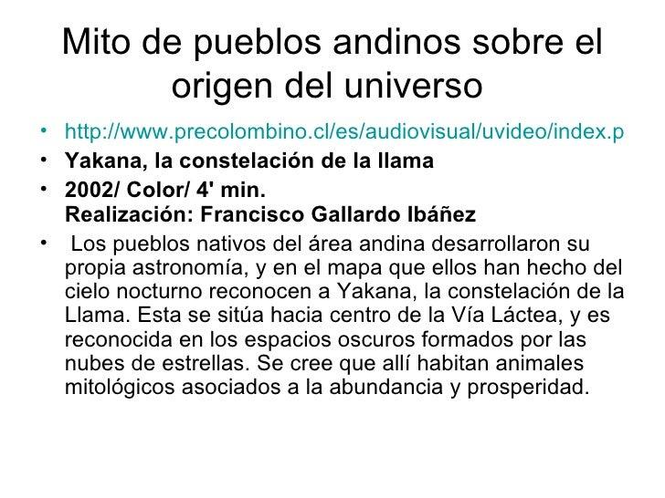 Mito de pueblos andinos sobre el origen del universo  <ul><li>http://www.precolombino.cl/es/audiovisual/uvideo/index.php?i...