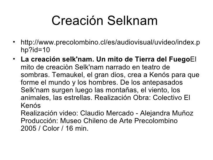 Creación Selknam  <ul><li>http://www.precolombino.cl/es/audiovisual/uvideo/index.php?id=10 </li></ul><ul><li>La creación ...