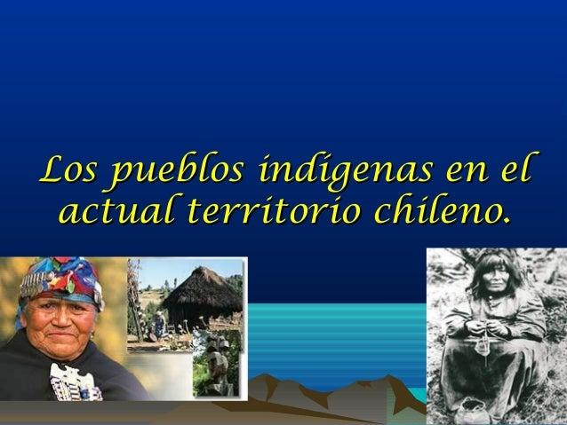 Los pueblos indígenas en elLos pueblos indígenas en el actual territorio chileno.actual territorio chileno.