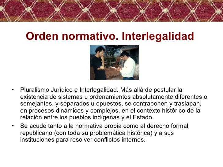 Orden normativo. Interlegalidad <ul><li>Pluralismo Jurídico e Interlegalidad. Más allá de postular la existencia de sistem...