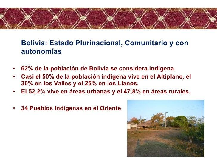 <ul><li>Bolivia: Estado Plurinacional, Comunitario y con autonomías </li></ul><ul><li>62% de la población de Bolivia se co...