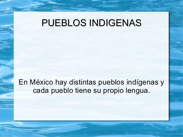 PUEBLOS INDIGENAS En México hay distintas pueblos indígenas y cada pueblo tiene su propio lengua.
