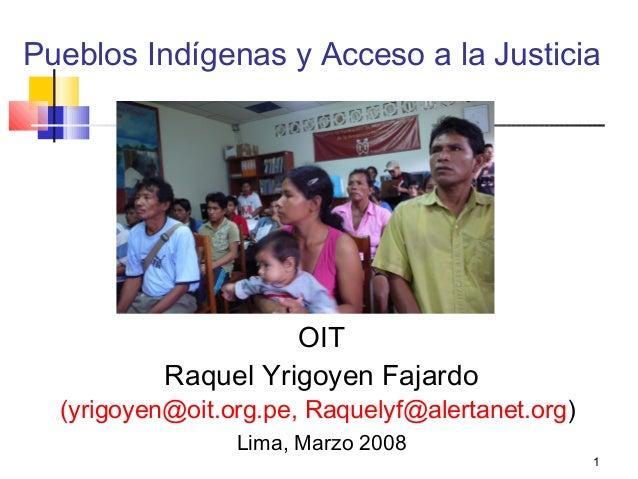 Pueblos Indígenas y Acceso a la Justicia  OIT Raquel Yrigoyen Fajardo  (yrigoyen@oit.org.pe, Raquelyf@alertanet.org) Lima,...