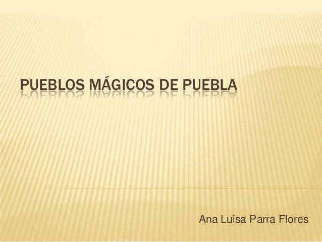 PUEBLOS MÁGICOS DE PUEBLAAna Luisa Parra Flores