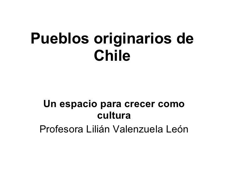 Pueblos originarios de Chile Un espacio para crecer como cultura Profesora Lilián Valenzuela León