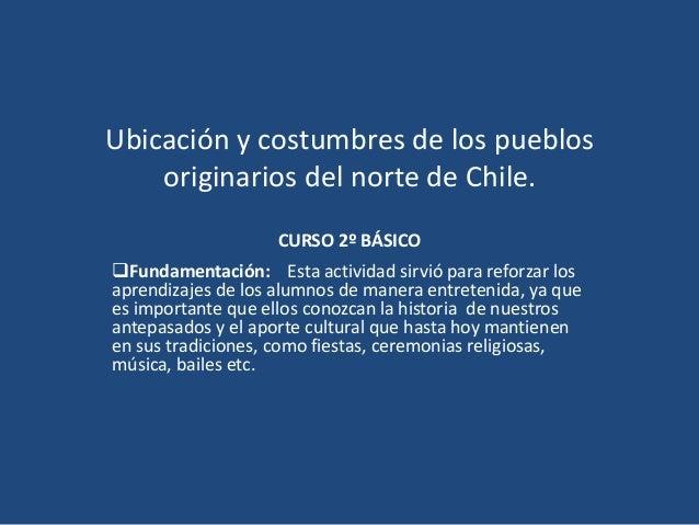 Ubicación y costumbres de los pueblos originarios del norte de Chile. CURSO 2º BÁSICO Fundamentación: Esta actividad sirv...