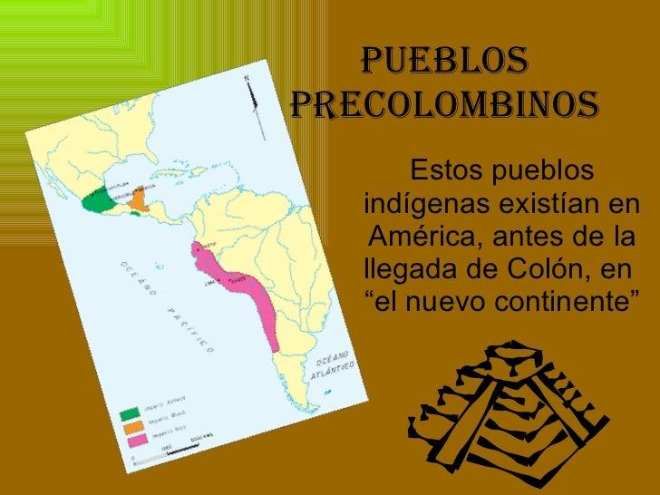 """PUEBLOS PRECOLOMBINOS Estos pueblos indígenas existían en América, antes de la llegada de Colón, en  """"el nuevo continente"""""""