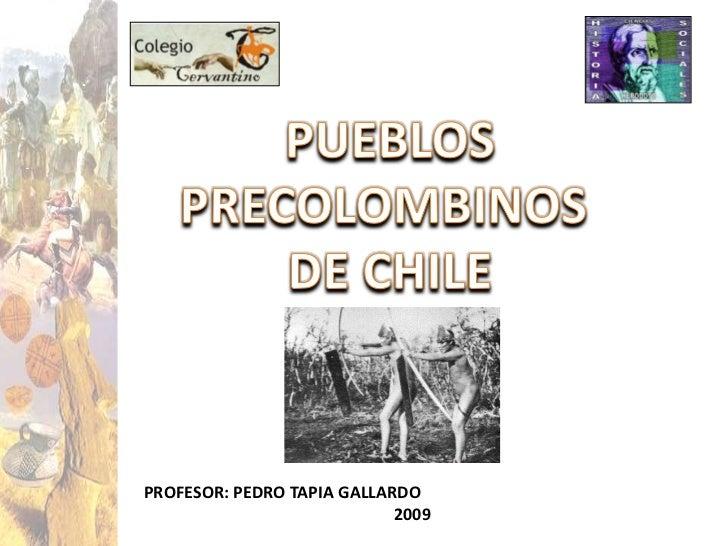 1<br />PUEBLOS<br />PRECOLOMBINOS <br />DE CHILE<br />PROFESOR: PEDRO TAPIA GALLARDO<br />                                ...