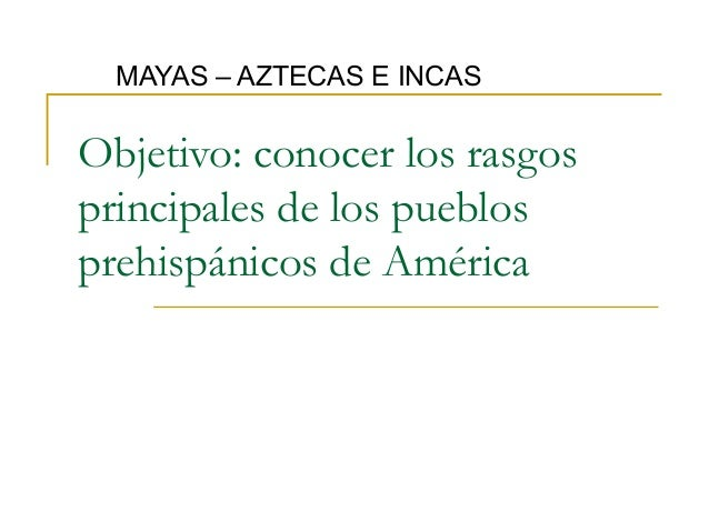 MAYAS – AZTECAS E INCASObjetivo: conocer los rasgosprincipales de los pueblosprehispánicos de América