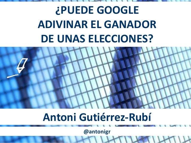 ¿PUEDE GOOGLE ADIVINAR EL GANADOR DE UNAS ELECCIONES? Antoni Gutiérrez-Rubí @antonigr