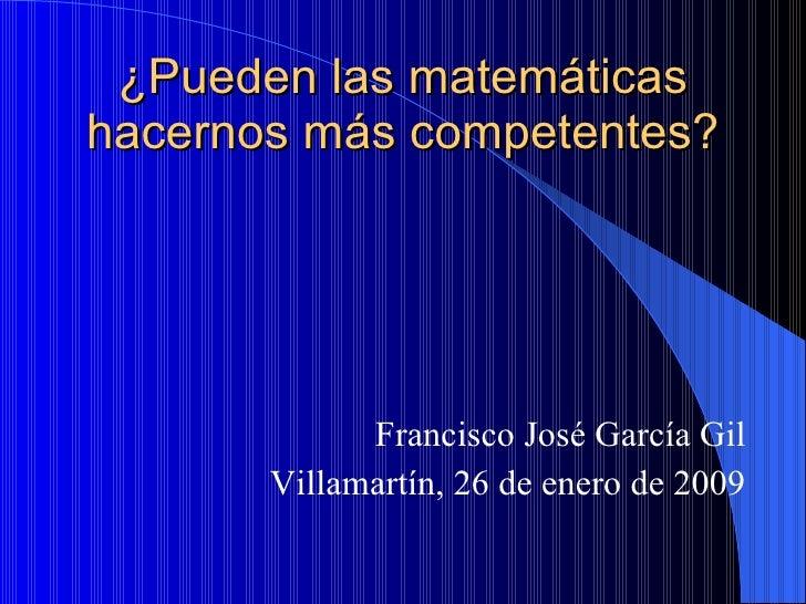 ¿Pueden las matemáticas hacernos más competentes? Francisco José García Gil Villamartín, 26 de enero de 2009