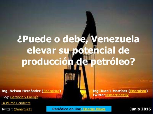 ¿Puede o debe, Venezuela elevar su potencial de producción de petróleo? Ing. Nelson Hernández (Energista) Blog: Gerencia y...