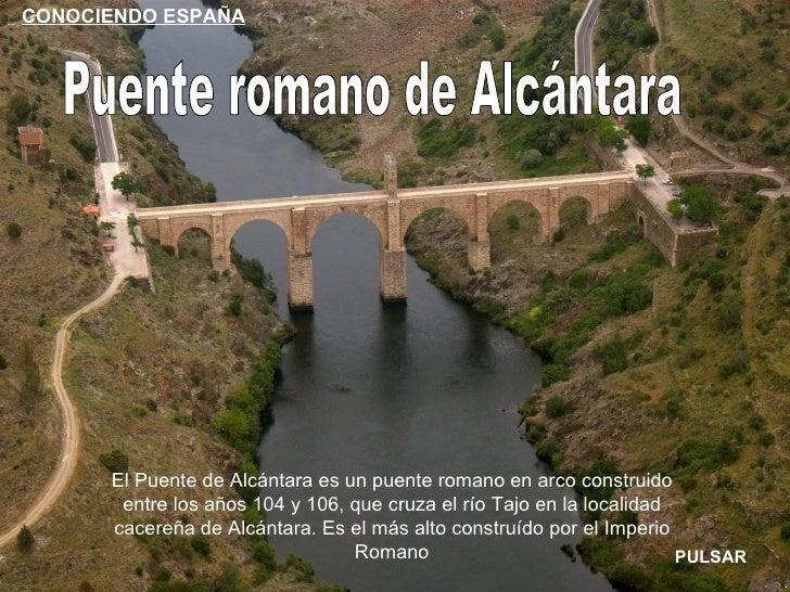 CONOCIENDO ESPAÑA      El Puente de Alcántara es un puente romano en arco construido       entre los años 104 y 106, que c...