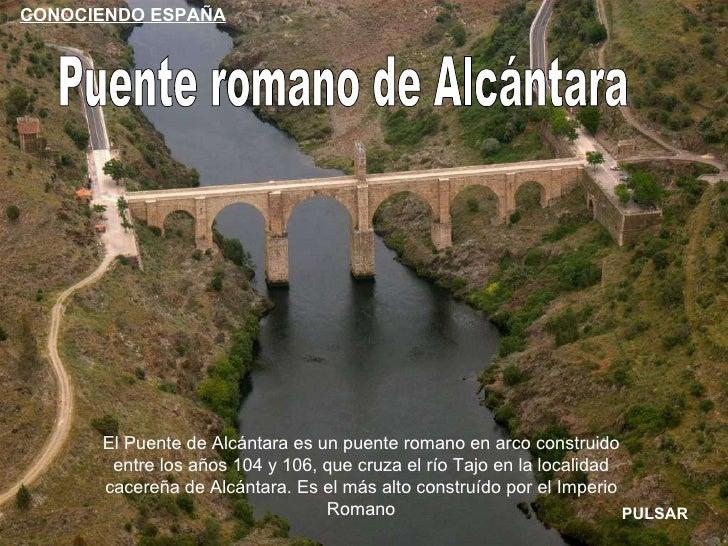 Puente romano de Alcántara El Puente de Alcántara es un puente romano en arco construido entre los años 104 y 106, que cru...