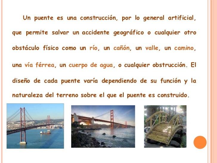 Un puente es una construcción, por lo general artificial, que permite salvar un   accidente geográfico o cualquier otro ob...