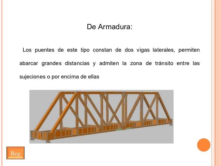De Armadura: Los puentes de este tipo constan de dos vigas laterales, permiten abarcar grandes distancias y admiten la zon...