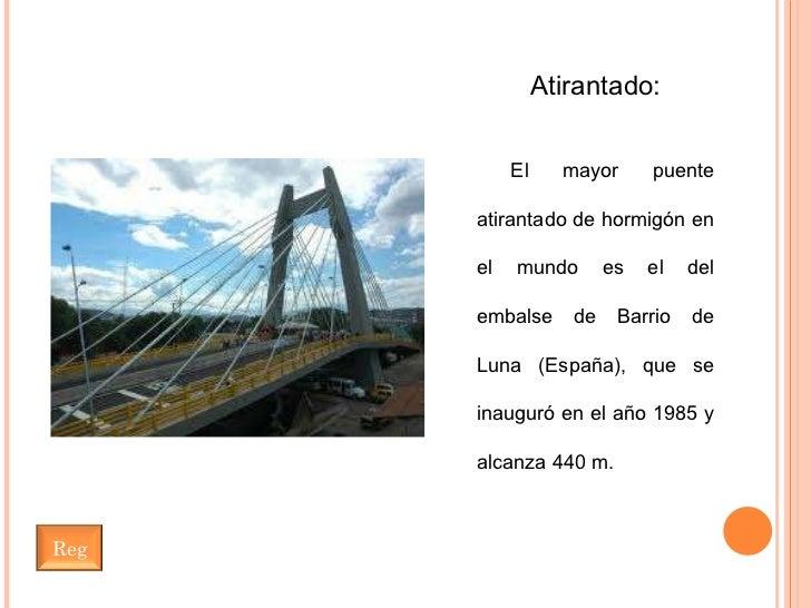 Atirantado: El mayor puente atirantado de hormigón en el mundo es el del embalse de Barrio de Luna (España), que se inaugu...