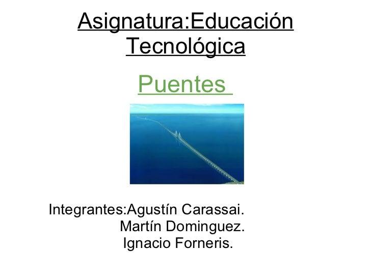 Asignatura:Educación Tecnológica Integrantes:Agustín Carassai.   Martín Dominguez. Ignacio Forneris.     Puentes