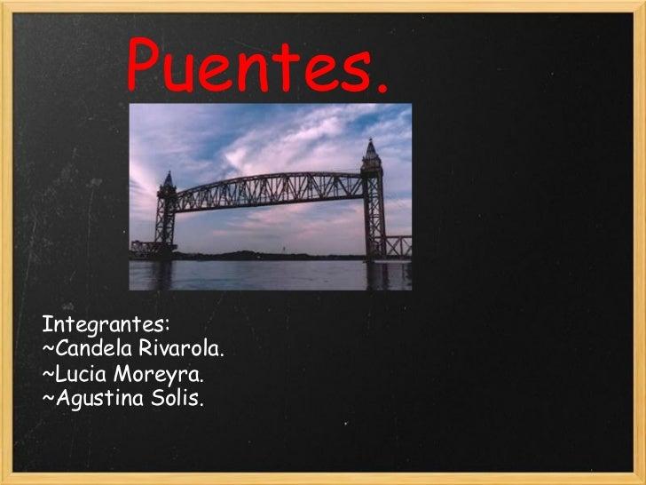 Puentes. Integrantes: ~Candela Rivarola. ~Lucia Moreyra. ~Agustina Solis.
