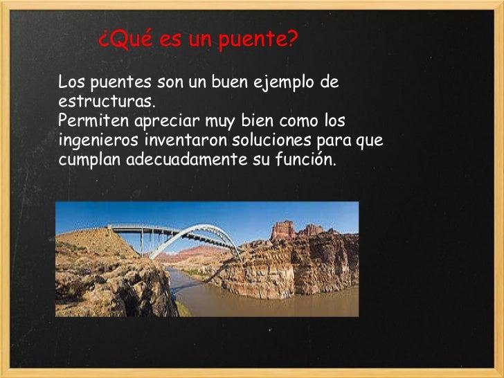 ¿Qué es un puente? Los puentes son un buen ejemplo de estructuras. Permiten apreciar muy bien como los ingenierosinventar...