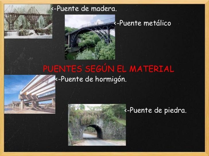 PUENTES SEGÚN EL MATERIAL <-Puente de madera. <-Puente metálico  <-Puente de hormigón. <-Puente de piedra.