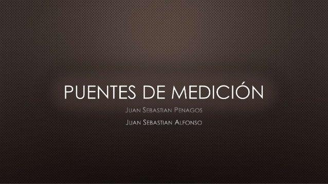 • PUENTE DE WHEATSTONE.• PUENTE DE WIEN.• PUENTE DE MAXWELL.• PUENTE DE HAY.• PUENTE DE KELVIN O THOMPSON.• PUENTE DE ANDE...