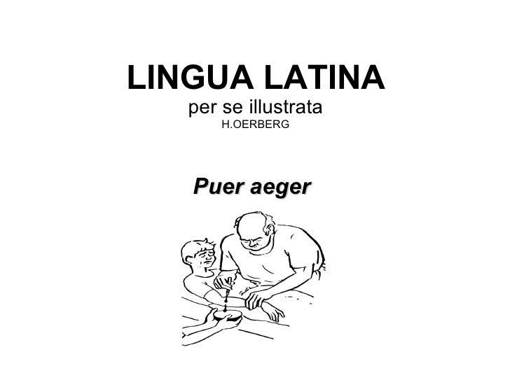 LINGUA LATINA per se illustrata H.OERBERG <ul><li>Puer aeger </li></ul>Santi Carbonell