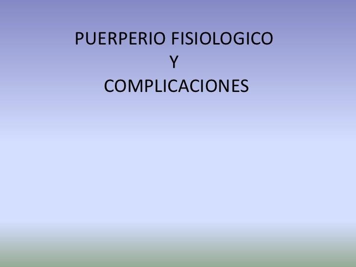 PUERPERIO FISIOLOGICO          Y   COMPLICACIONES
