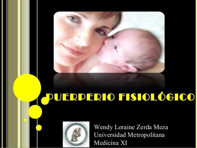 PUERPERIO FISIOLÓGICO Wendy Loraine Zerda Meza Universidad Metropolitana Medicina XI