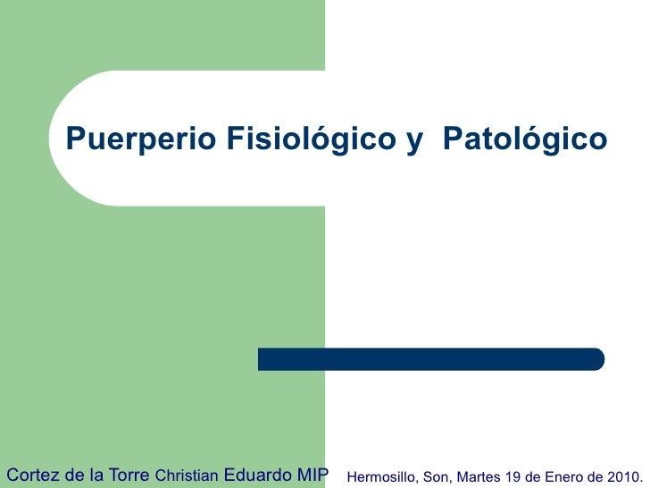 Puerperio Fisiológico y  Patológico  Cortez de la Torre  Christian  Eduardo MIP Hermosillo, Son, Martes 19 de Enero de 2010.