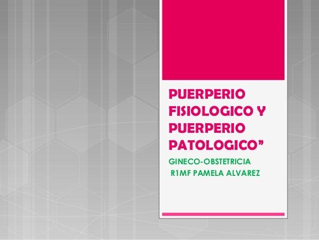 """GINECO-OBSTETRICIA R1MF PAMELA ALVAREZ PUERPERIO FISIOLOGICO Y PUERPERIO PATOLOGICO"""""""